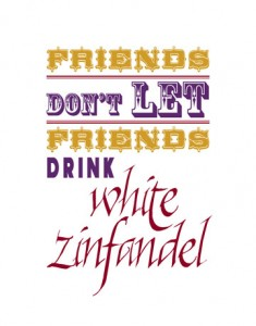 Friends don't let friends drink White Zin